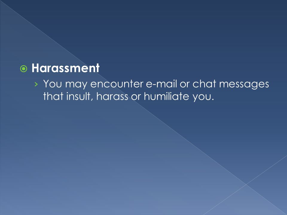 Harassment You may encounter  or chat messages that insult, harass or humiliate you.