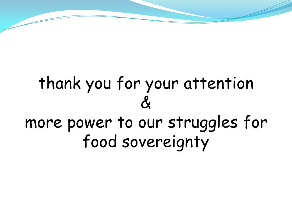 thank you for your attention & more power to our struggles for food sovereignty