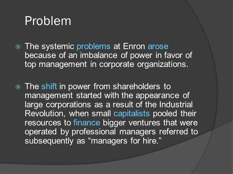 Problem The systemic problems at Enron arose because of an imbalance of power in favor of top management in corporate organizations.