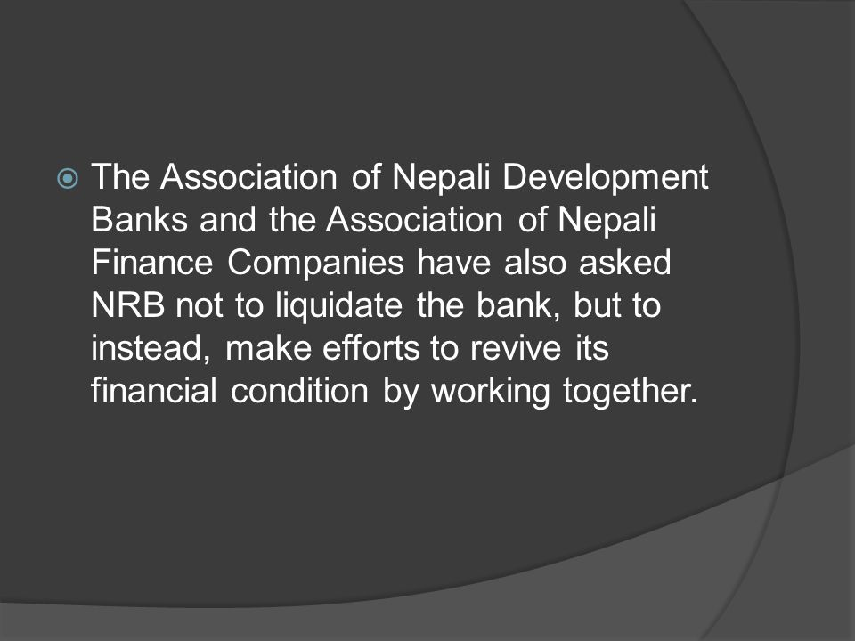 The Association of Nepali Development Banks and the Association of Nepali Finance Companies have also asked NRB not to liquidate the bank, but to instead, make efforts to revive its financial condition by working together.