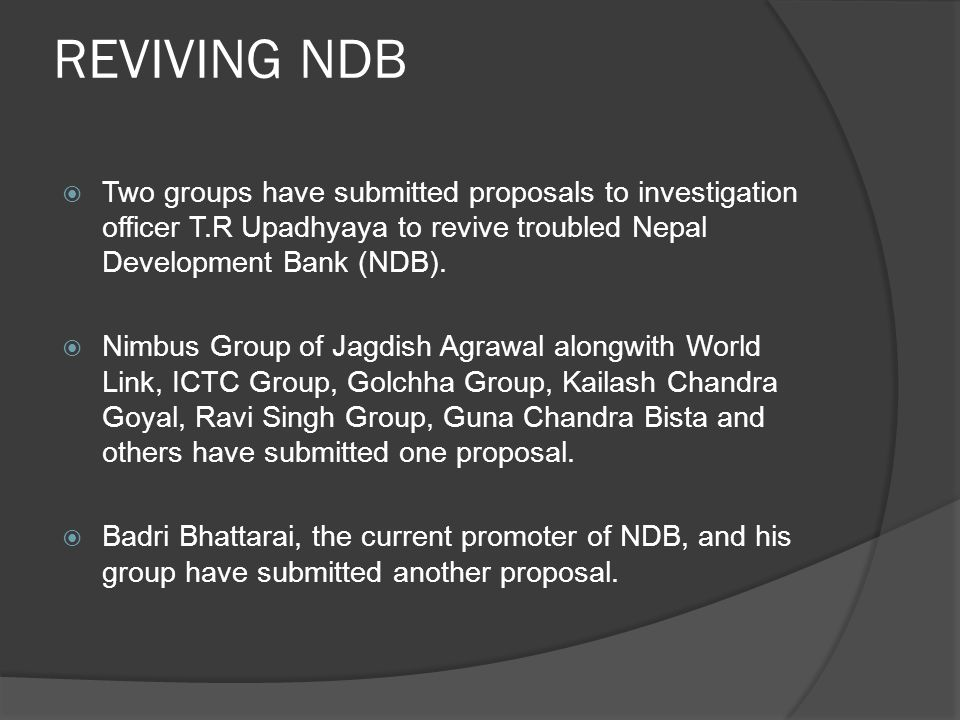 REVIVING NDB Two groups have submitted proposals to investigation officer T.R Upadhyaya to revive troubled Nepal Development Bank (NDB).
