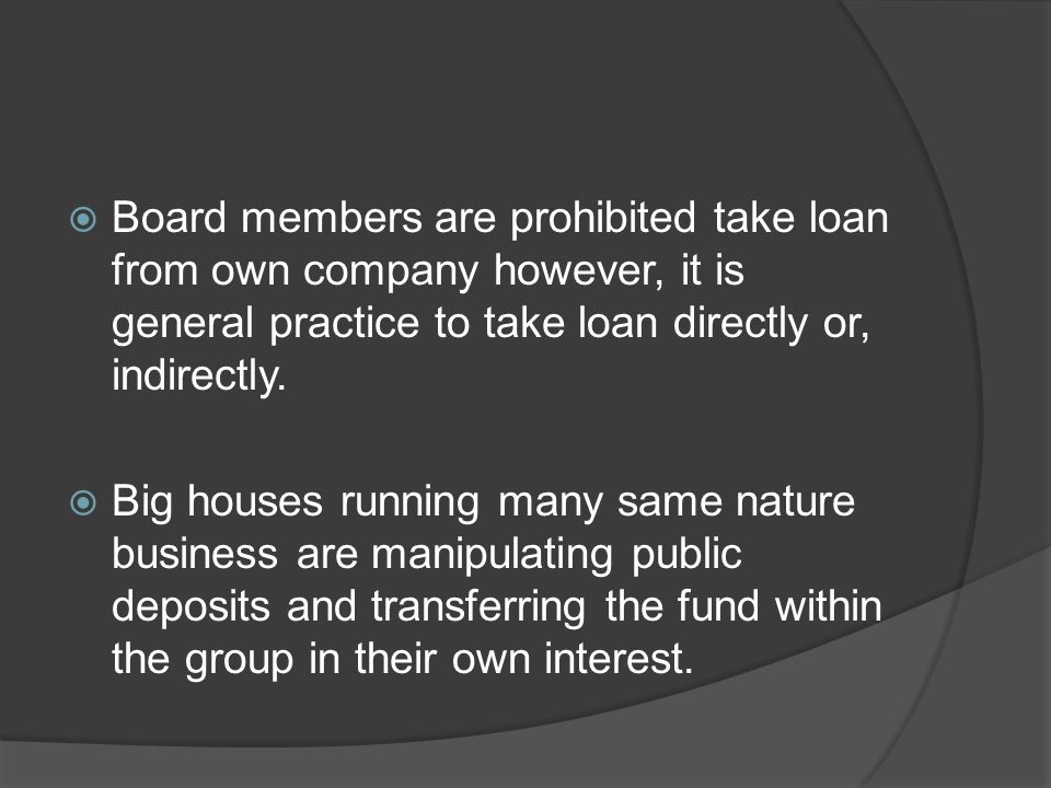Board members are prohibited take loan from own company however, it is general practice to take loan directly or, indirectly.