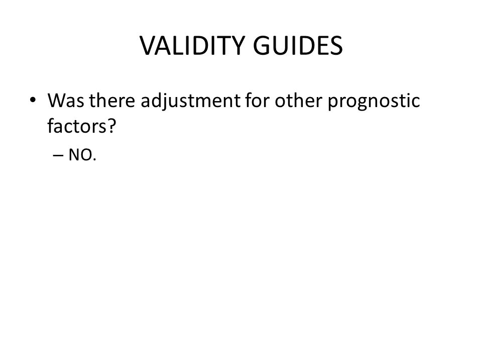 VALIDITY GUIDES Was there adjustment for other prognostic factors NO.