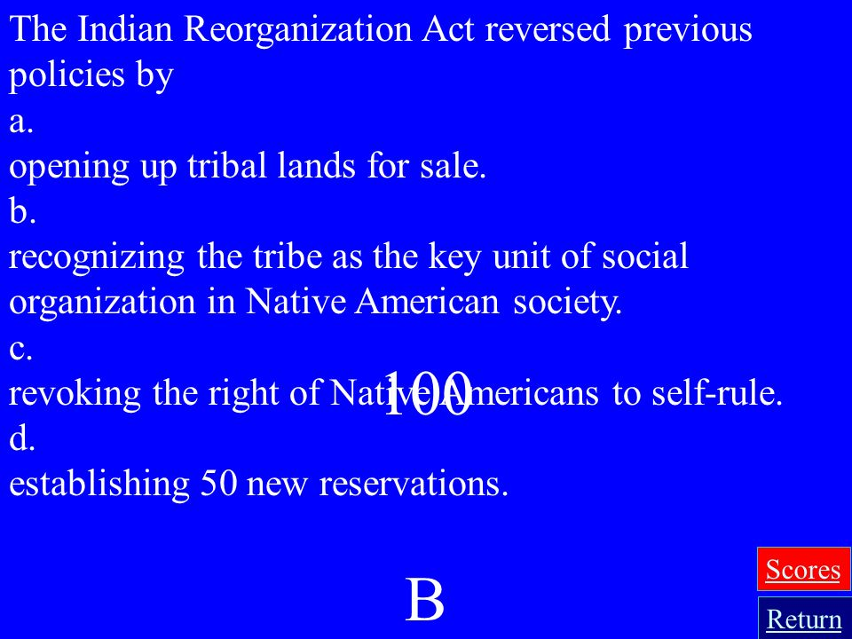 100 B The Indian Reorganization Act reversed previous policies by a.