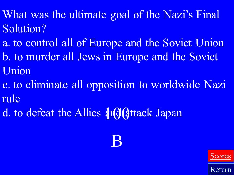 100 B What was the ultimate goal of the Nazi's Final Solution
