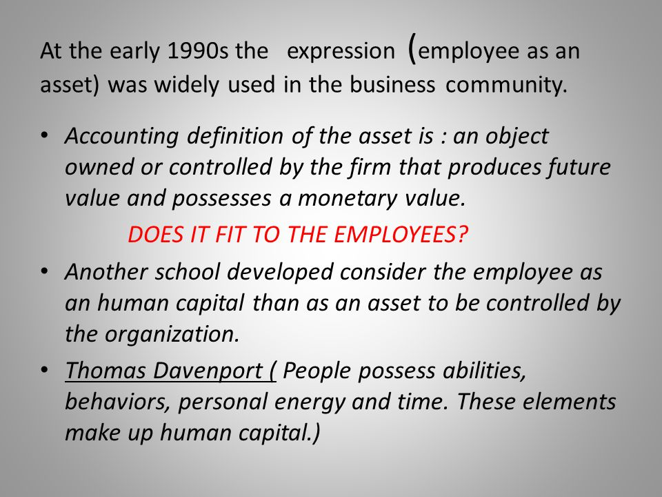 At the early 1990s the expression (employee as an asset) was widely used in the business community.