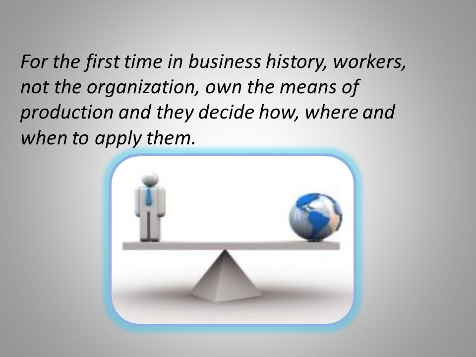 For the first time in business history, workers, not the organization, own the means of production and they decide how, where and when to apply them.
