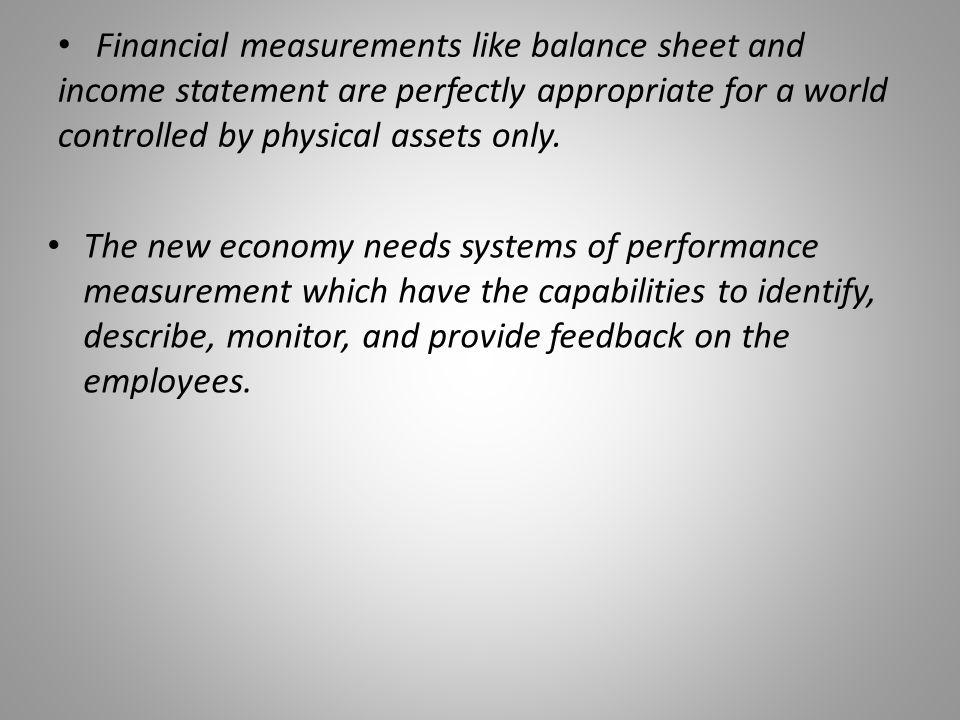 Financial measurements like balance sheet and income statement are perfectly appropriate for a world controlled by physical assets only.