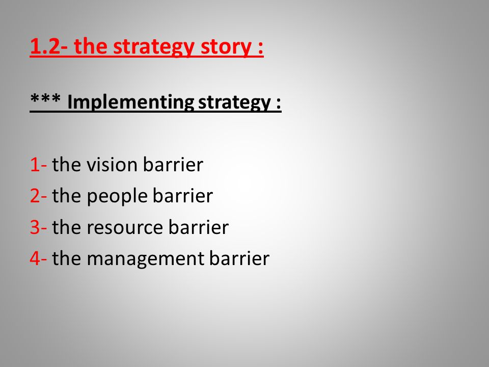 1.2- the strategy story : *** Implementing strategy : 1- the vision barrier 2- the people barrier 3- the resource barrier 4- the management barrier