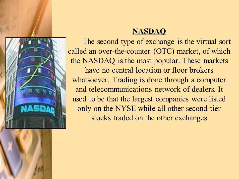 NASDAQ The second type of exchange is the virtual sort called an over-the-counter (OTC) market, of which the NASDAQ is the most popular.