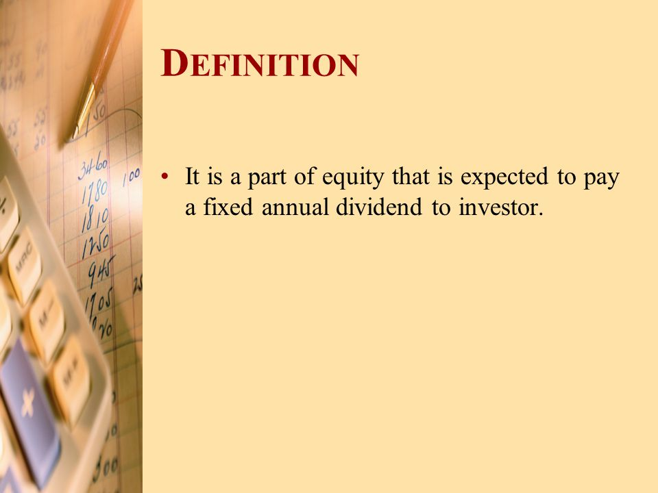 Definition It is a part of equity that is expected to pay a fixed annual dividend to investor.