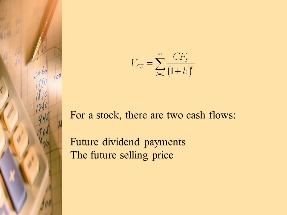 For a stock, there are two cash flows: Future dividend payments The future selling price