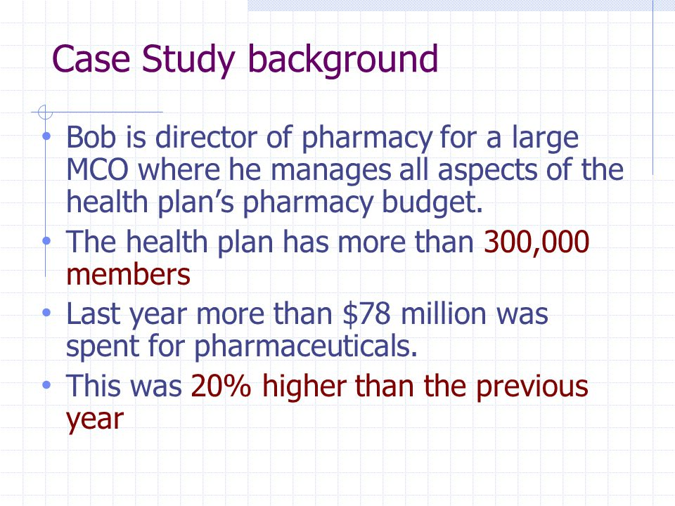 Case Study background Bob is director of pharmacy for a large MCO where he manages all aspects of the health plan's pharmacy budget.