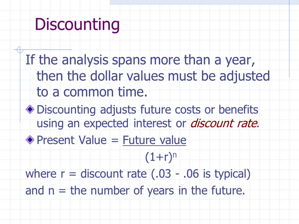 Discounting If the analysis spans more than a year, then the dollar values must be adjusted to a common time.