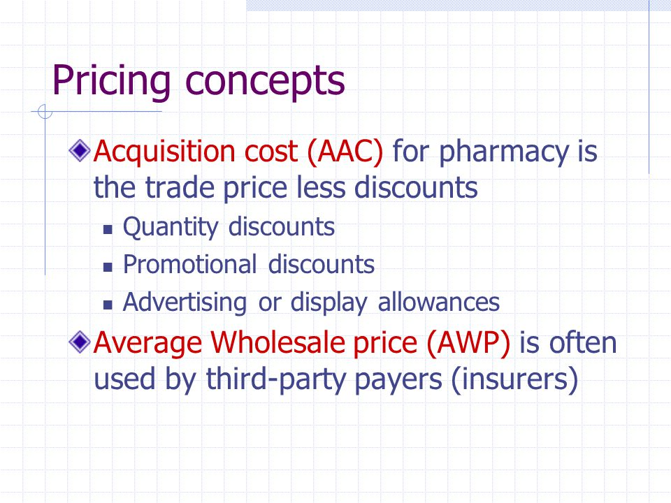 Pricing concepts Acquisition cost (AAC) for pharmacy is the trade price less discounts. Quantity discounts.