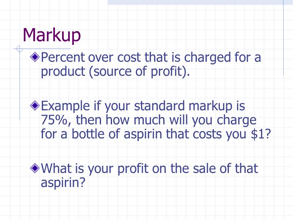 Markup Percent over cost that is charged for a product (source of profit).