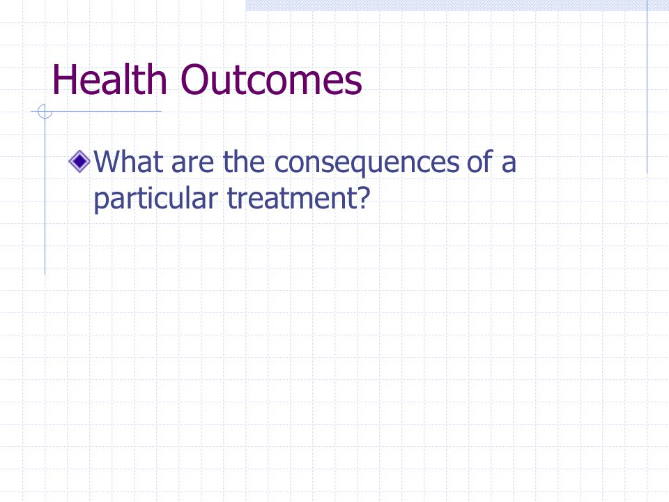 Health Outcomes What are the consequences of a particular treatment