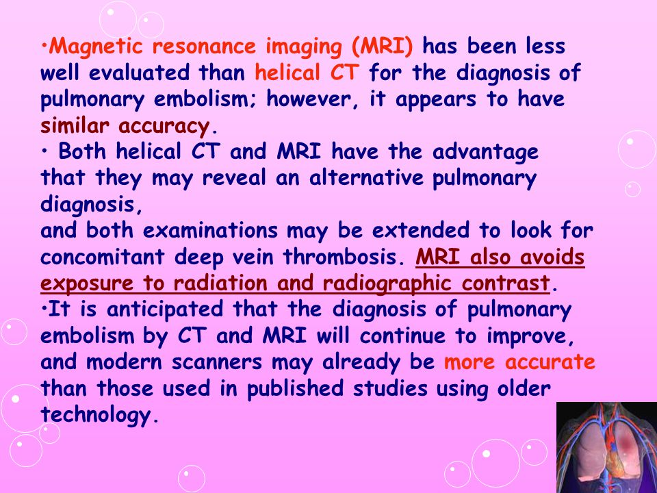 Magnetic resonance imaging (MRI) has been less well evaluated than helical CT for the diagnosis of pulmonary embolism; however, it appears to have similar accuracy.