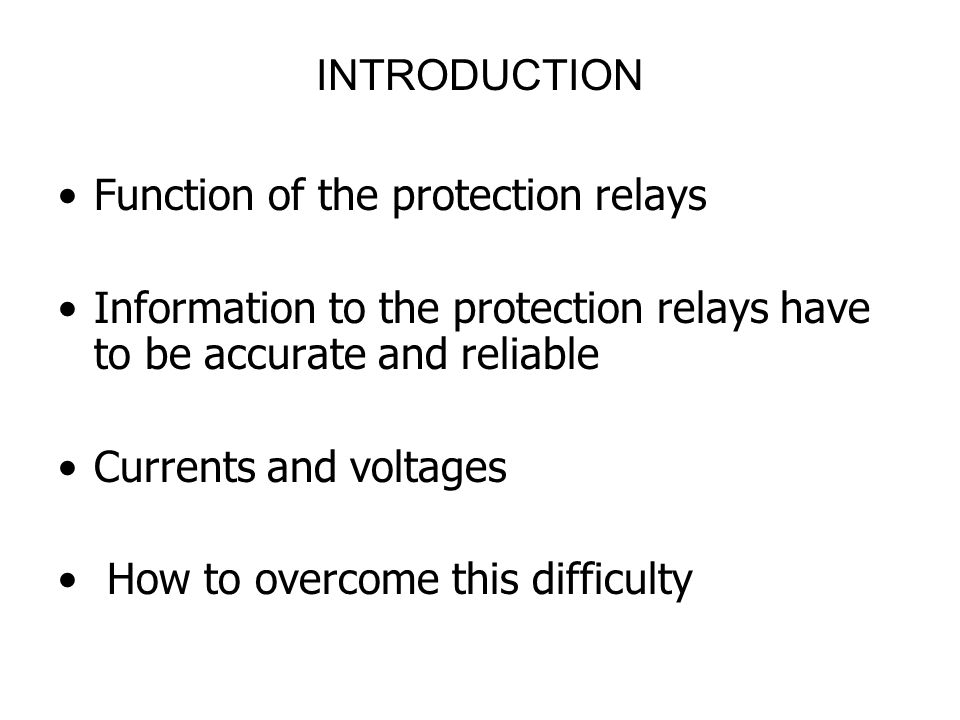 INTRODUCTION Function of the protection relays. Information to the protection relays have to be accurate and reliable.