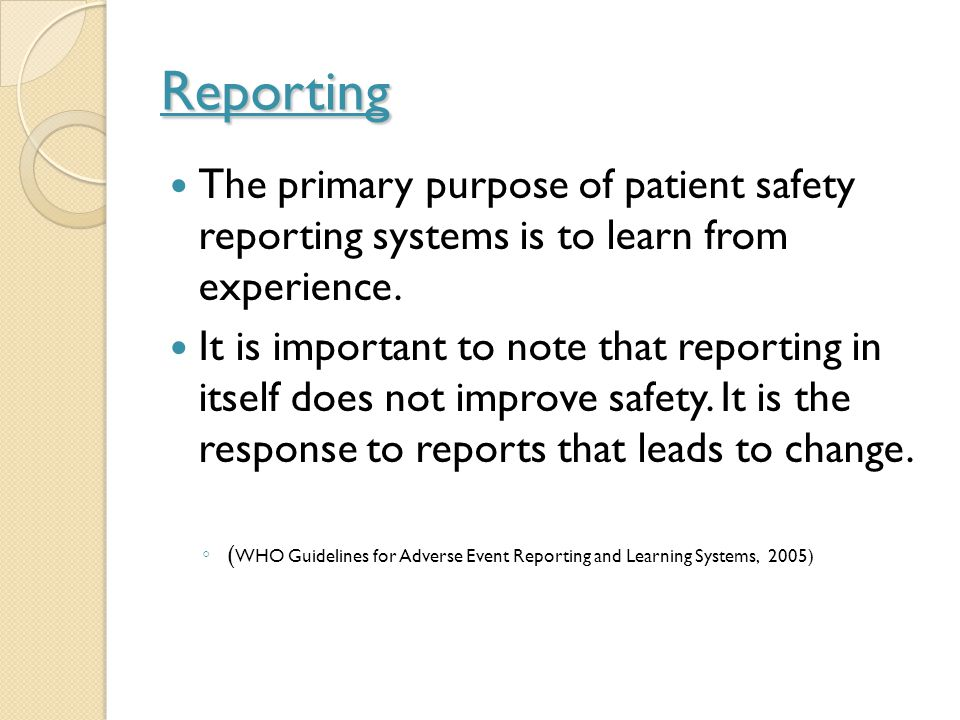 Reporting The primary purpose of patient safety reporting systems is to learn from experience.