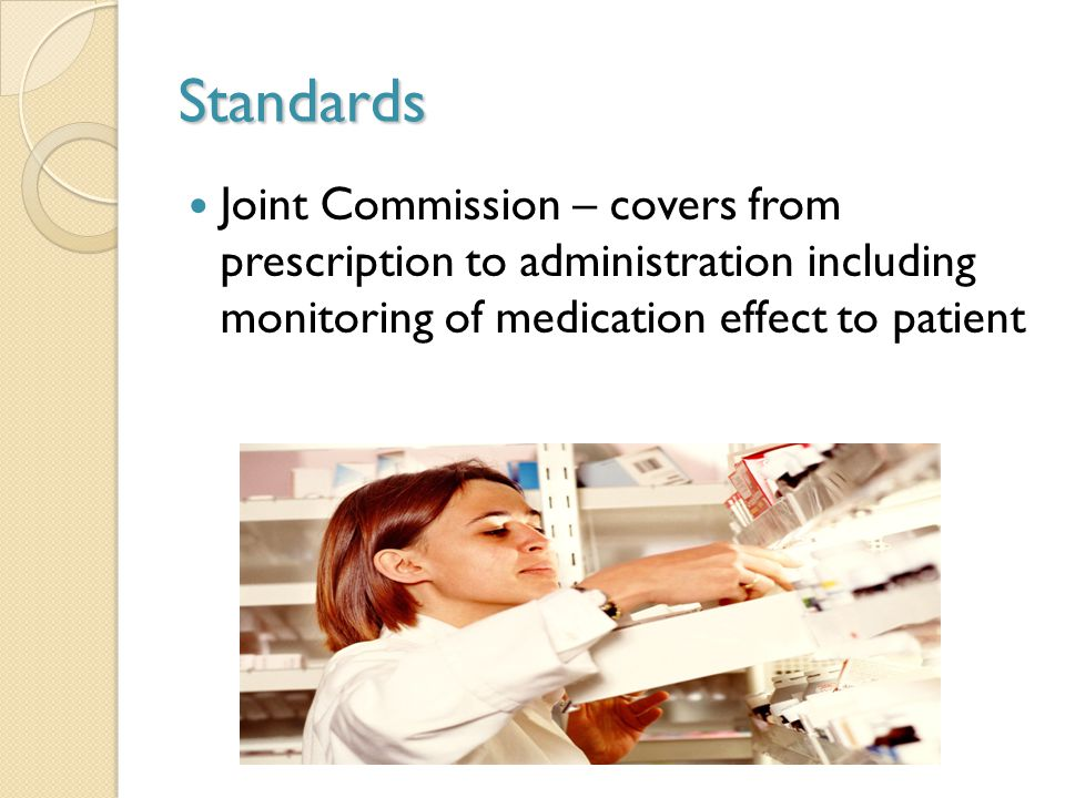 Standards Joint Commission – covers from prescription to administration including monitoring of medication effect to patient.