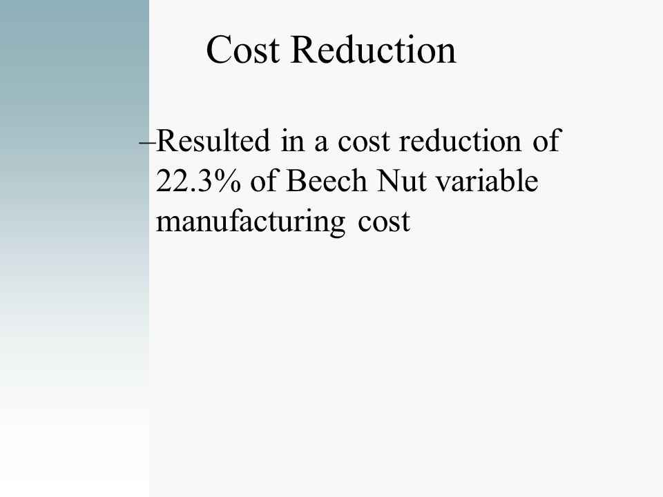 Cost Reduction Resulted in a cost reduction of 22.3% of Beech Nut variable manufacturing cost