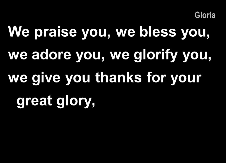 We praise you, we bless you, we adore you, we glorify you,