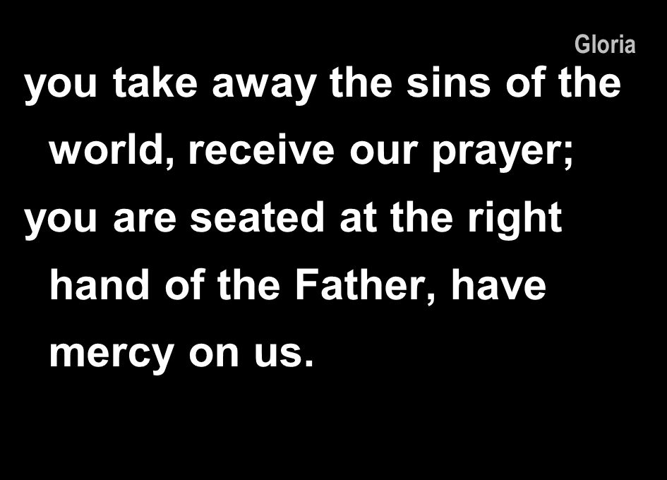 you take away the sins of the world, receive our prayer;