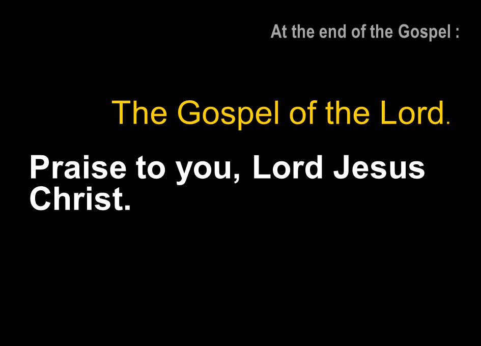 At the end of the Gospel :