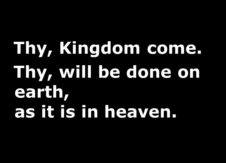 Thy, Kingdom come. Thy, will be done on earth, as it is in heaven.