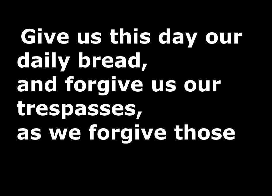 Give us this day our daily bread, and forgive us our trespasses, as we forgive those