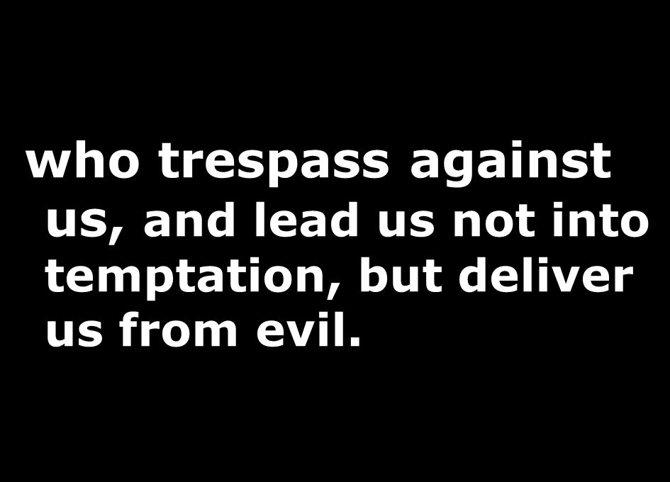 who trespass against us, and lead us not into temptation, but deliver us from evil.