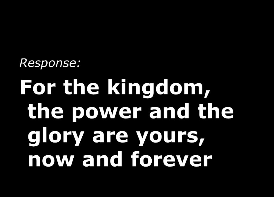 For the kingdom, the power and the glory are yours, now and forever