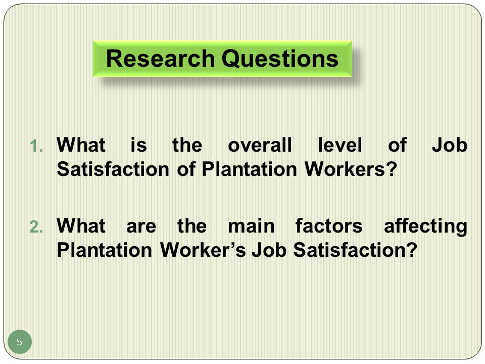 Research Questions What is the overall level of Job Satisfaction of Plantation Workers
