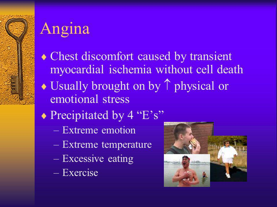 Angina Chest discomfort caused by transient myocardial ischemia without cell death. Usually brought on by  physical or emotional stress.