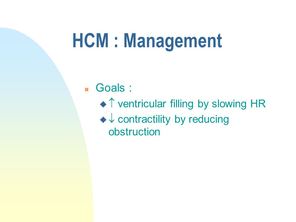 HCM : Management Goals :  ventricular filling by slowing HR