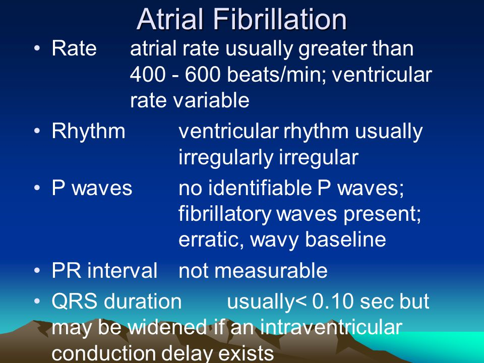 Atrial Fibrillation Rate atrial rate usually greater than 400 - 600 beats/min; ventricular rate variable.