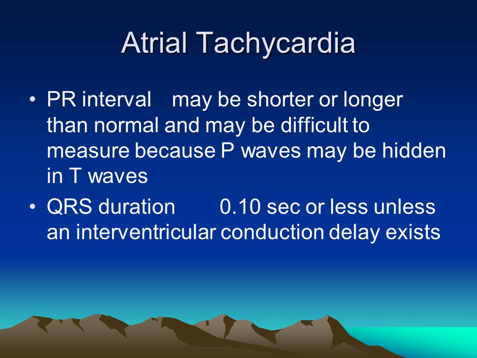 Atrial Tachycardia PR interval may be shorter or longer than normal and may be difficult to measure because P waves may be hidden in T waves.