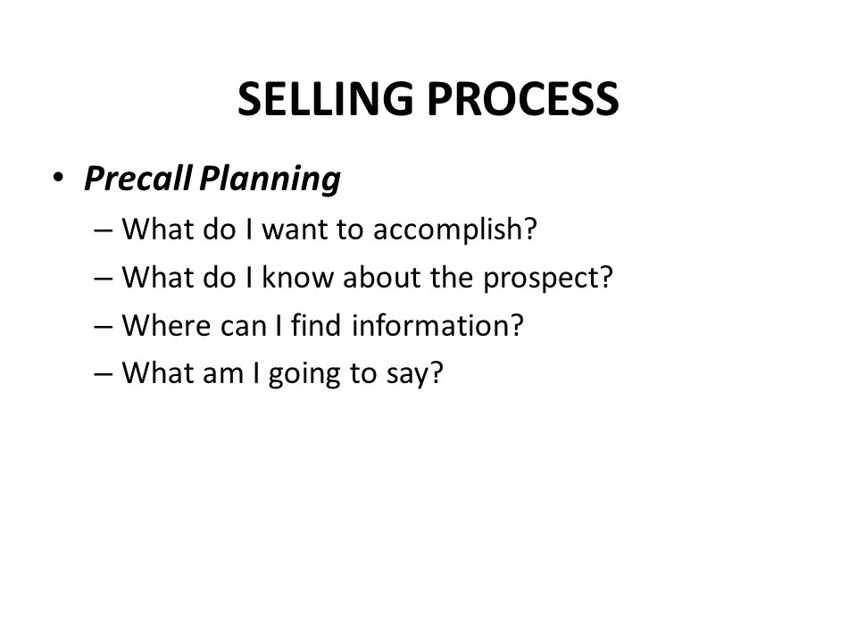 SELLING PROCESS Precall Planning What do I want to accomplish