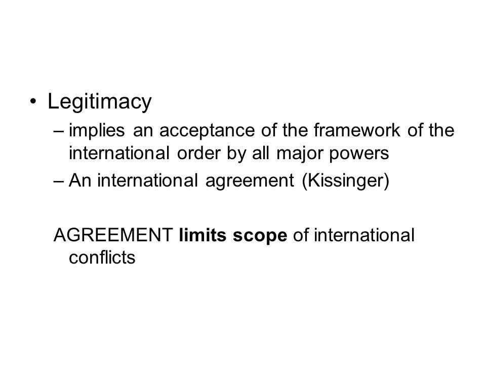 Legitimacy implies an acceptance of the framework of the international order by all major powers. An international agreement (Kissinger)