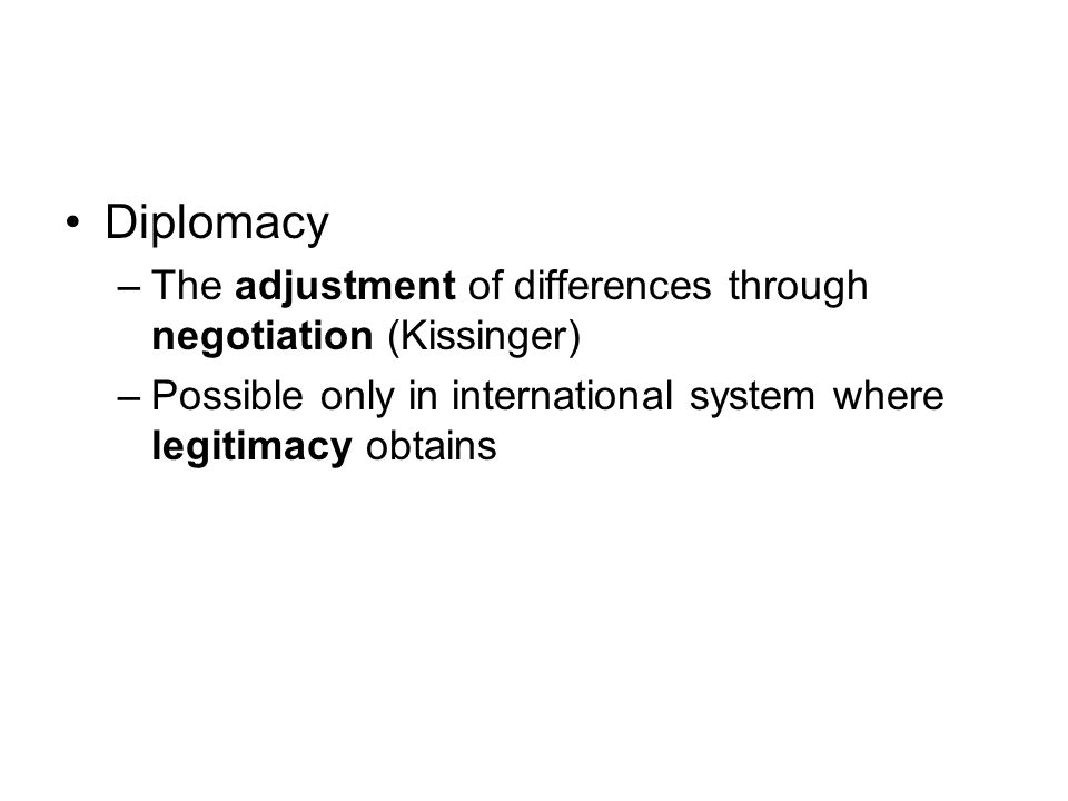 Diplomacy The adjustment of differences through negotiation (Kissinger) Possible only in international system where legitimacy obtains.
