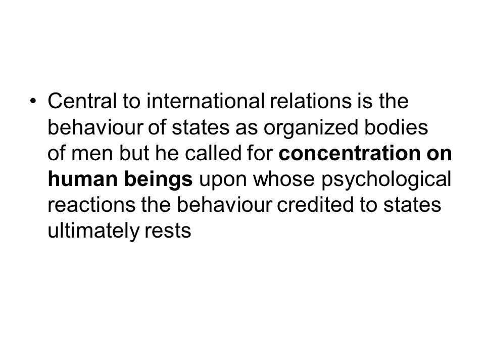 Central to international relations is the behaviour of states as organized bodies of men but he called for concentration on human beings upon whose psychological reactions the behaviour credited to states ultimately rests