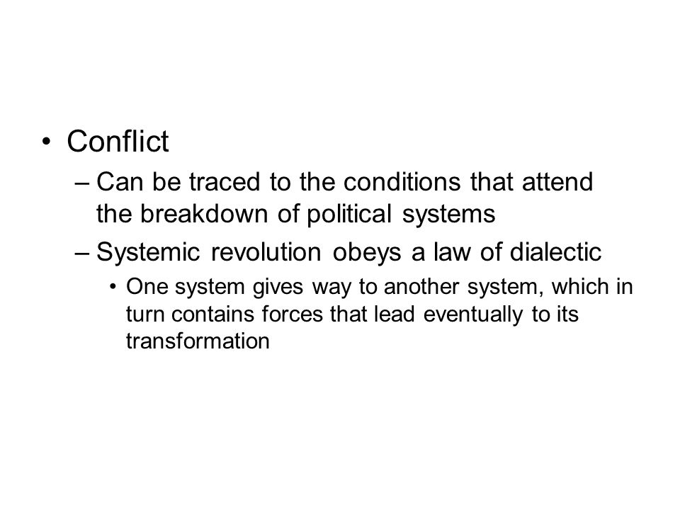 Conflict Can be traced to the conditions that attend the breakdown of political systems. Systemic revolution obeys a law of dialectic.