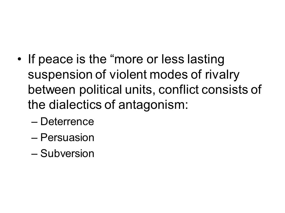If peace is the more or less lasting suspension of violent modes of rivalry between political units, conflict consists of the dialectics of antagonism: