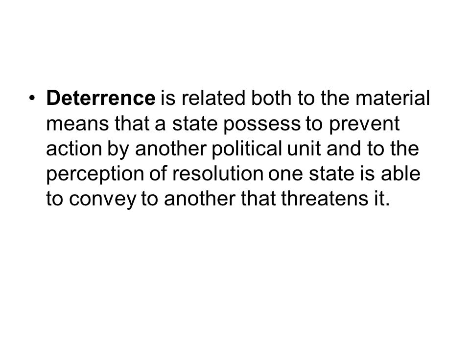 Deterrence is related both to the material means that a state possess to prevent action by another political unit and to the perception of resolution one state is able to convey to another that threatens it.