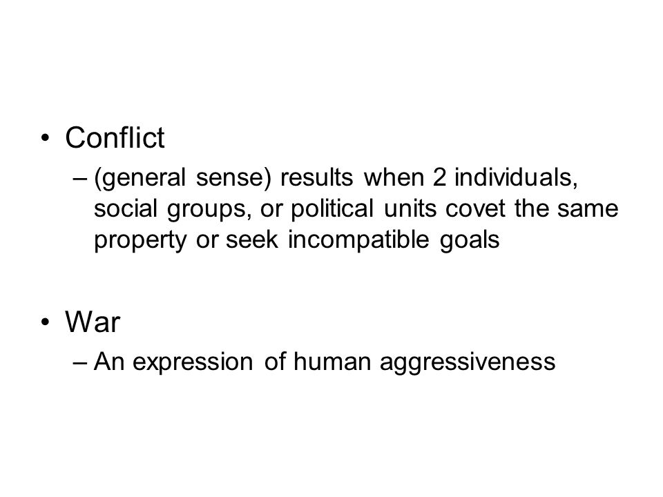 Conflict (general sense) results when 2 individuals, social groups, or political units covet the same property or seek incompatible goals.