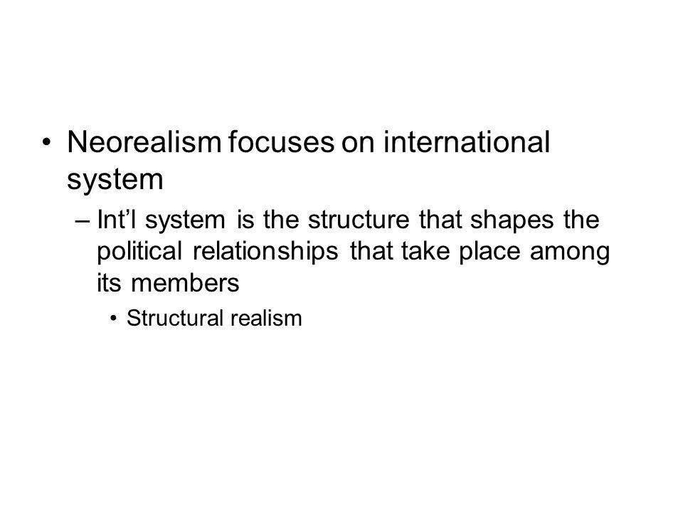 Neorealism focuses on international system