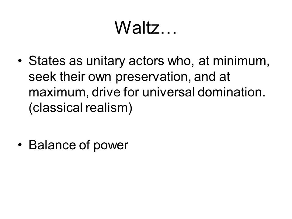 Waltz… States as unitary actors who, at minimum, seek their own preservation, and at maximum, drive for universal domination. (classical realism)