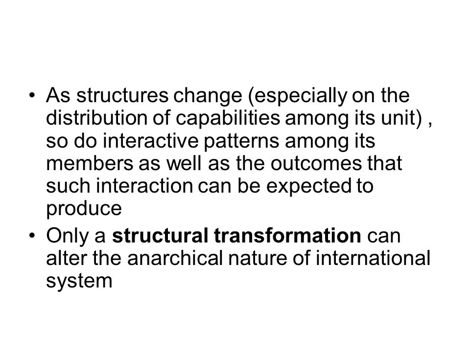 As structures change (especially on the distribution of capabilities among its unit) , so do interactive patterns among its members as well as the outcomes that such interaction can be expected to produce