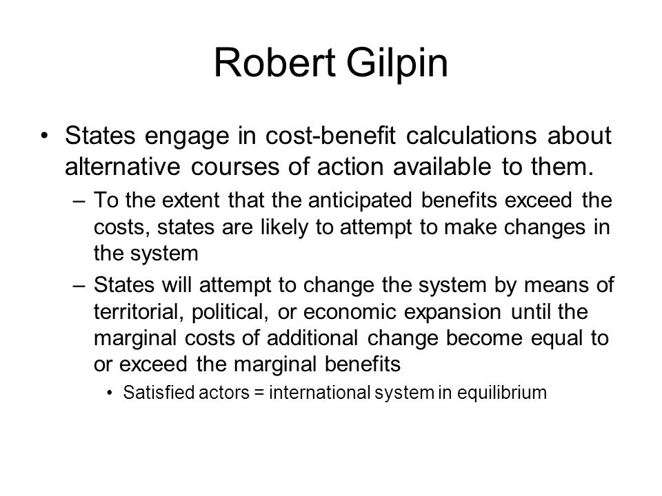 Robert Gilpin States engage in cost-benefit calculations about alternative courses of action available to them.